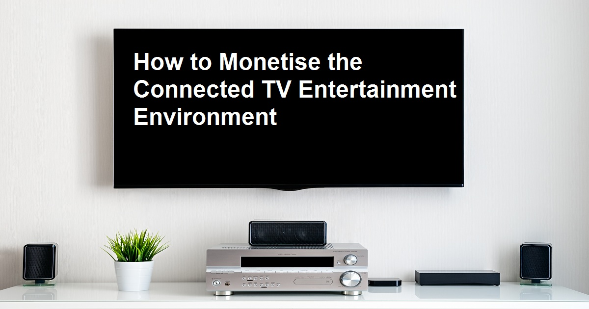 How to Monetise the Connected TV Entertainment Environment