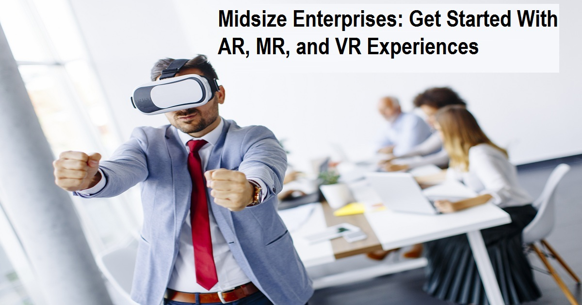 Midsize Enterprises: Get Started With AR, MR, and VR Experiences