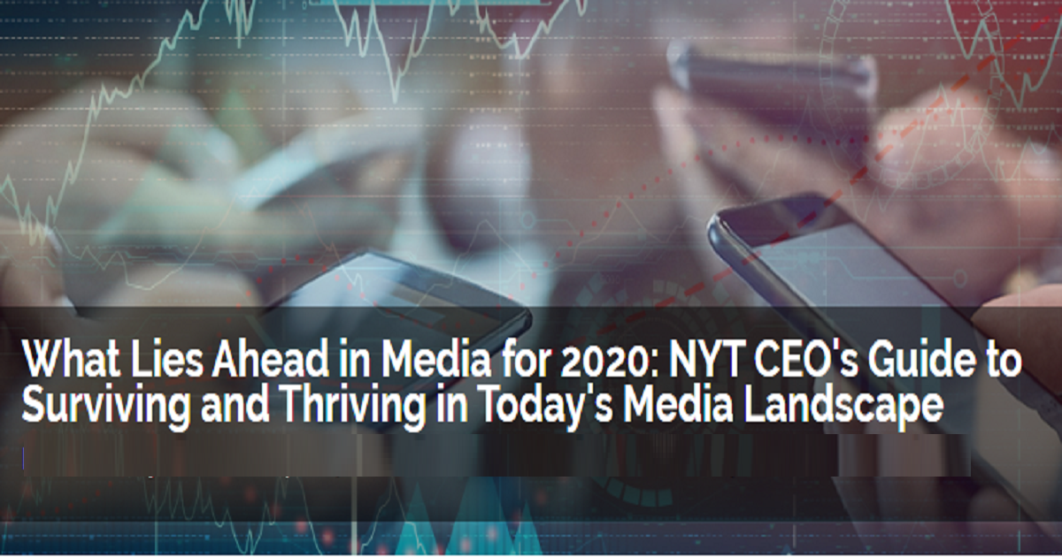 What Lies Ahead in Media for 2020: NYT CEO's Guide to Surviving and Thriving in Today's Media Landscape