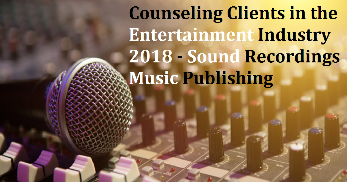 Counseling Clients in the Entertainment Industry 2018 - Sound Recordings Music Publishing