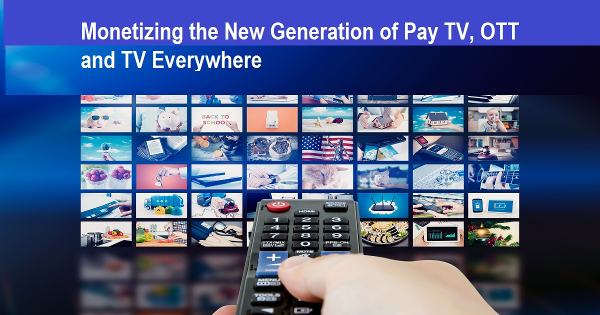 Monetizing the New Generation of Pay TV, OTT and TV Everywhere