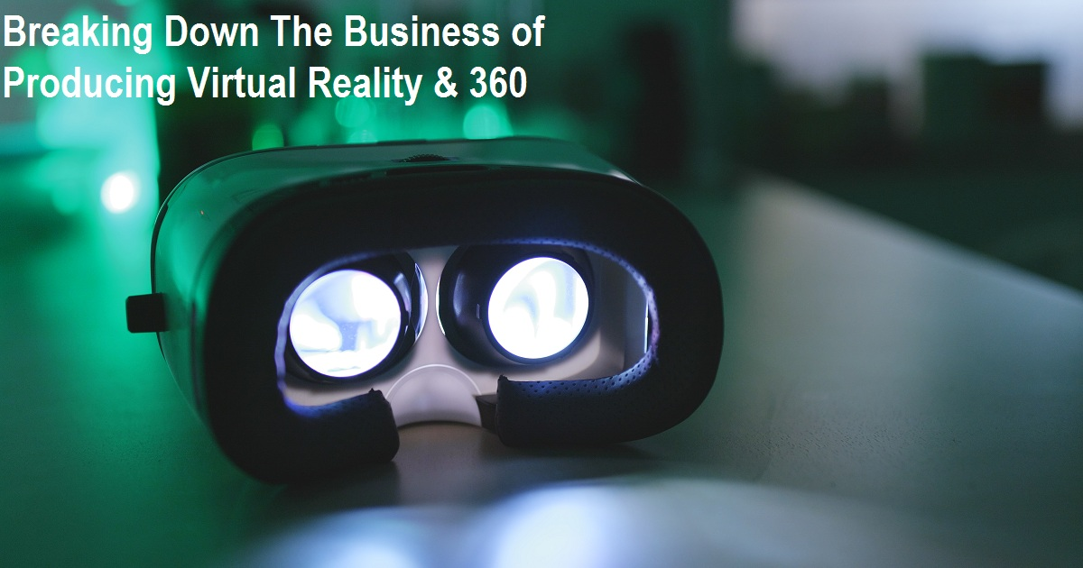 Breaking Down The Business of Producing Virtual Reality & 360