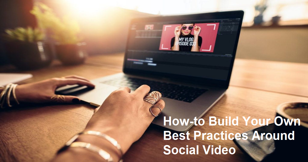 How-to Build Your Own Best Practices Around Social Video