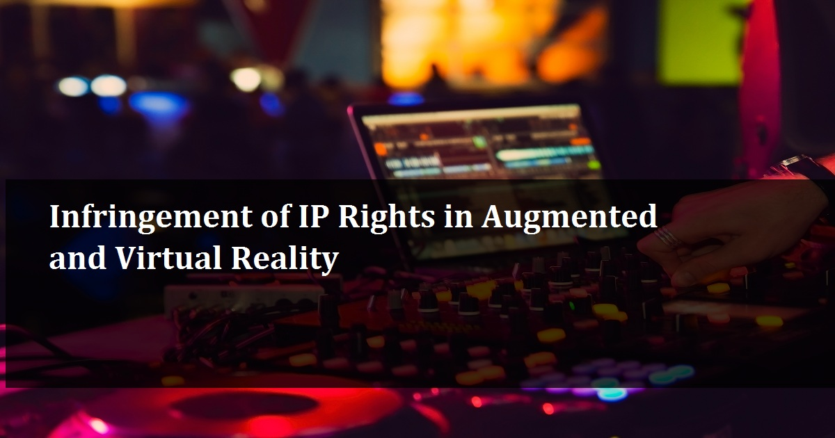 Infringement of IP Rights in Augmented and Virtual Reality