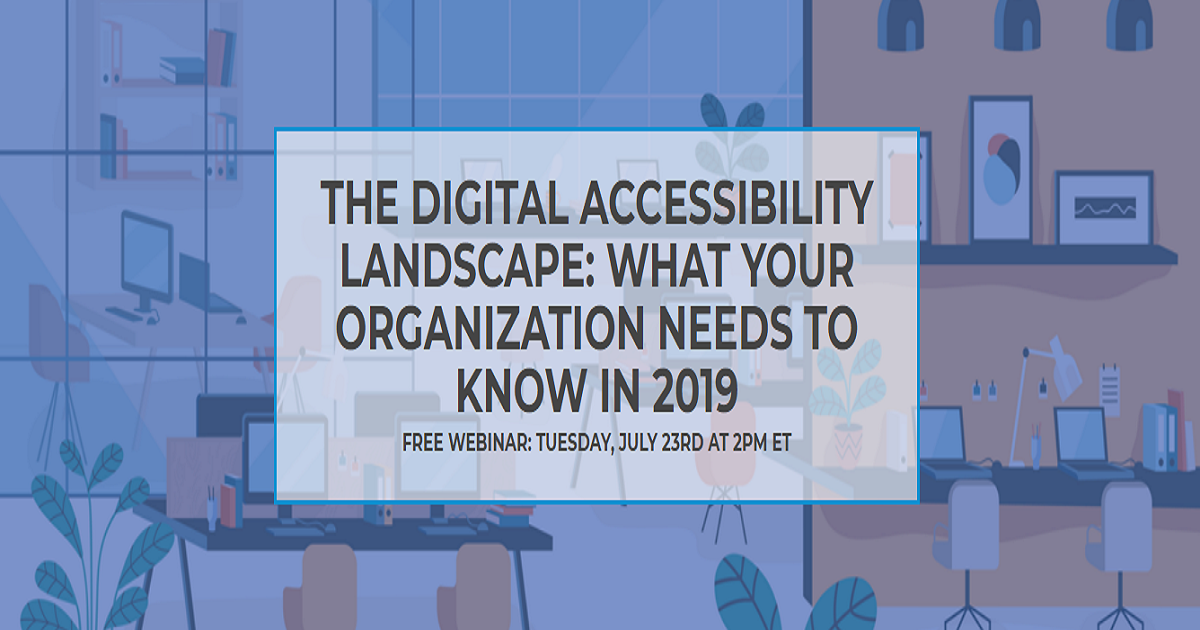 THE DIGITAL ACCESSIBILITY LANDSCAPE: WHAT YOUR ORGANIZATION NEEDS TO KNOW IN 2019