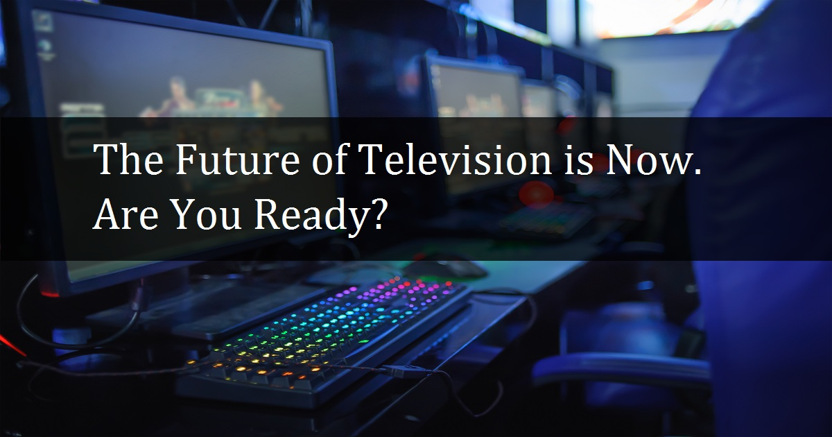 The Future of Television is Now. Are You Ready?
