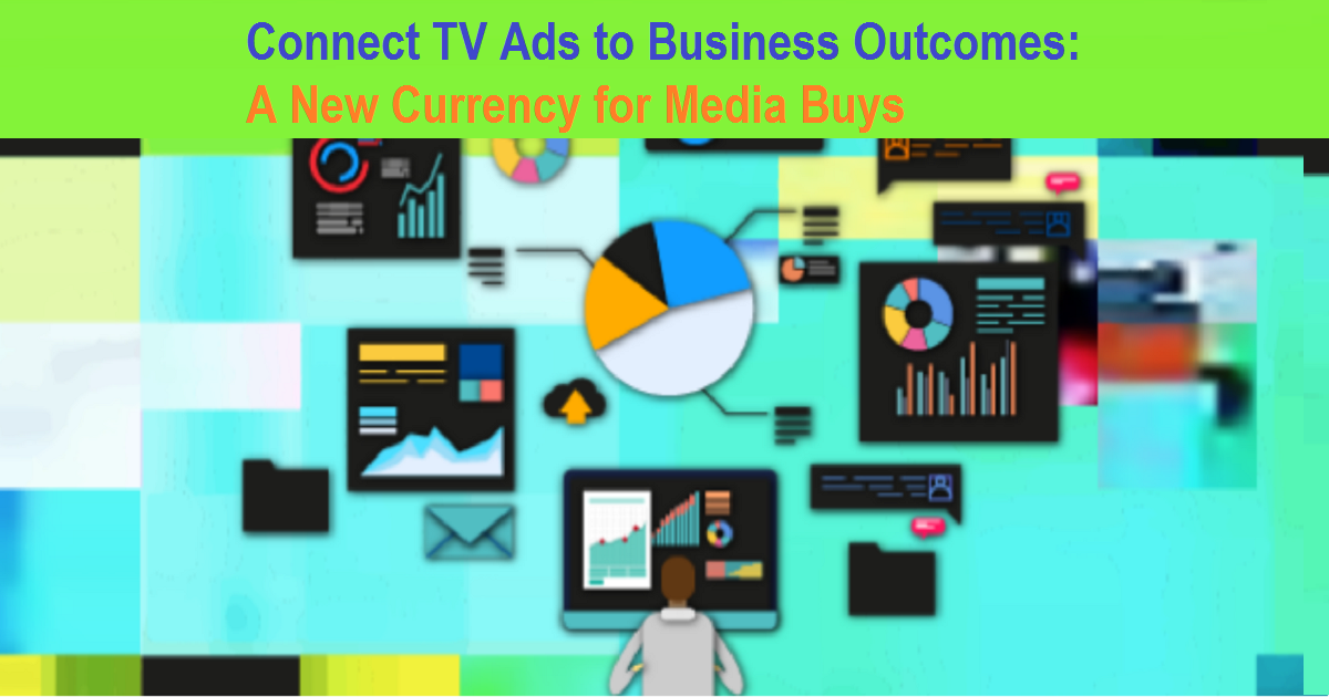 Connect TV Ads to Business Outcomes: A New Currency for Media Buys
