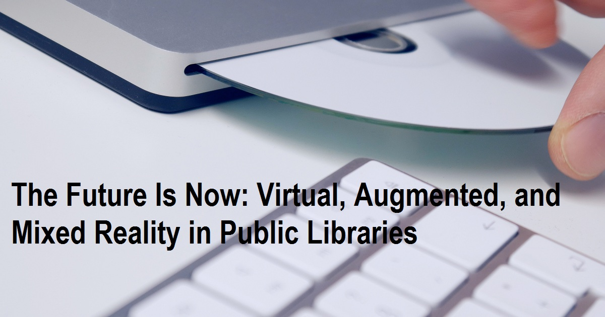 The Future Is Now: Virtual, Augmented, and Mixed Reality in Public Libraries