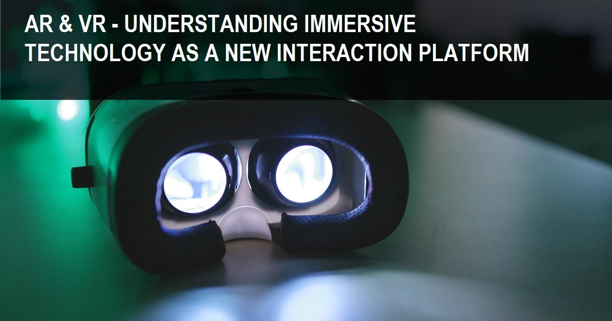 AR & VR - UNDERSTANDING IMMERSIVE TECHNOLOGY AS A NEW INTERACTION PLATFORM