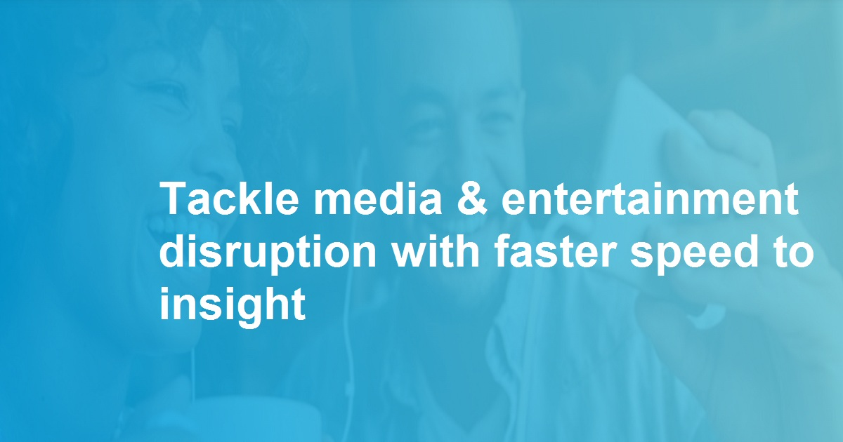 Tackle media & entertainment disruption with faster speed to insight
