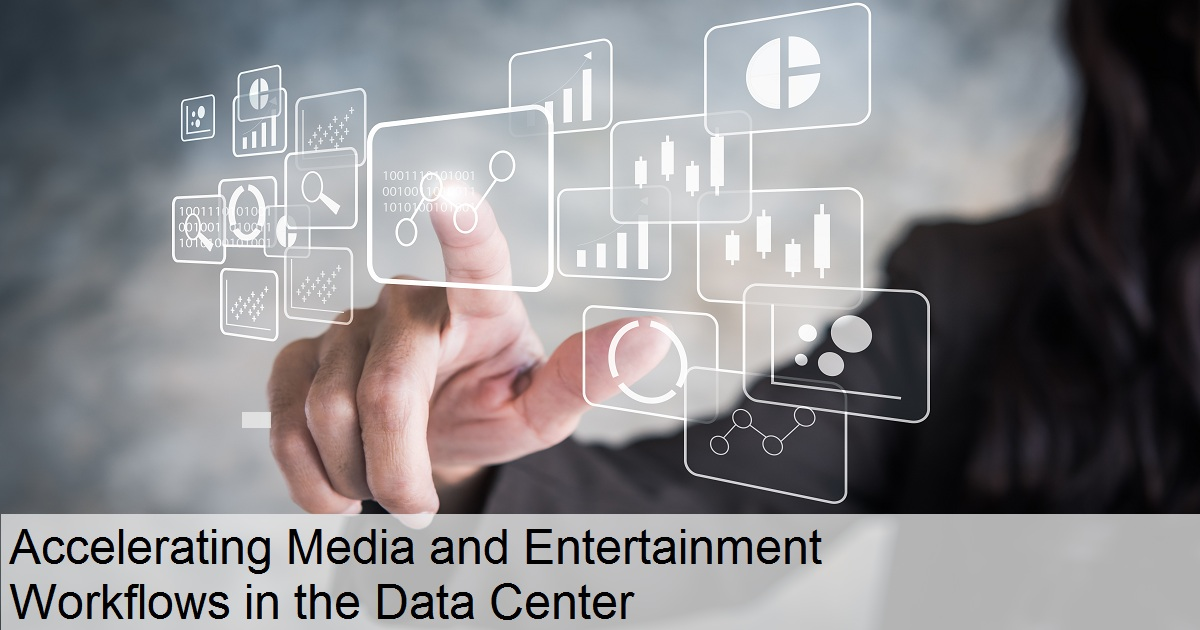 Accelerating Media and Entertainment Workflows in the Data Center
