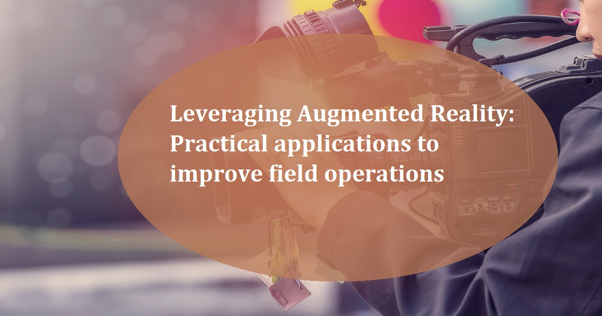 Leveraging Augmented Reality: Practical applications to improve field operations