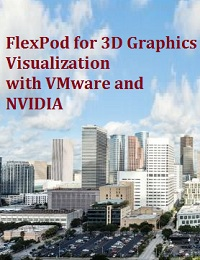 FLEXPOD FOR 3D GRAPHICS VISUALIZATION WITH VMWARE AND NVIDIA